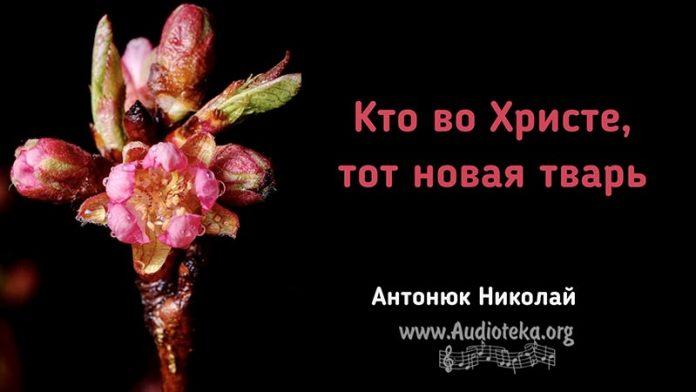 Кто во Христе, тот новая тварь - Николай Антонюк