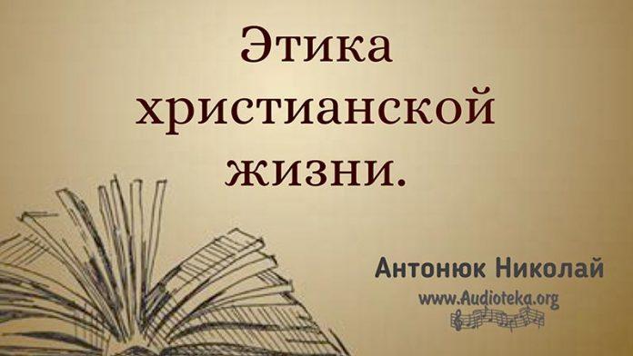 Этика христианской жизни – Николай Антонюк