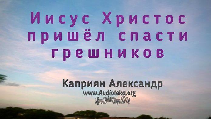 Иисус Христос пришёл спасти грешников - Каприян Александр