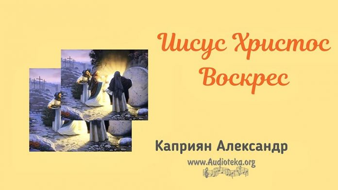 Иисус Христос Воскрес - Каприян Александр