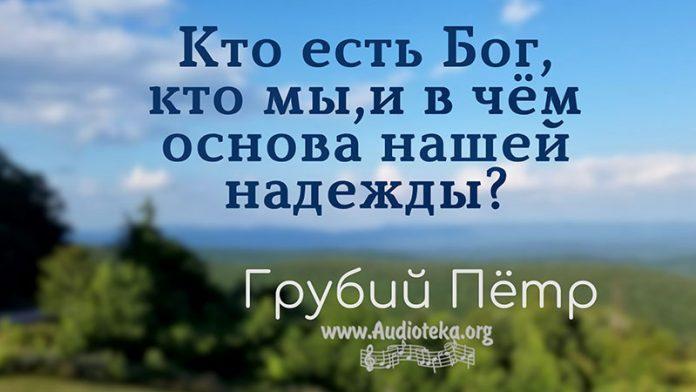 Кто есть Бог, кто мы, и в чем основа нашей надежды? - Грубий Пётр