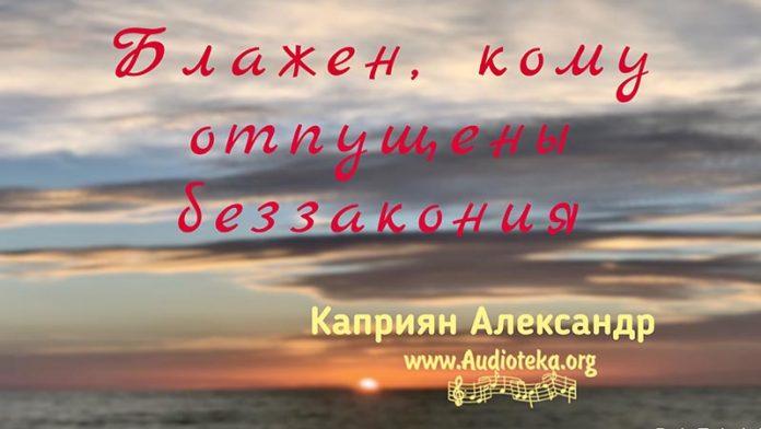 Блажен, кому отпущены беззакония - Каприян Александр