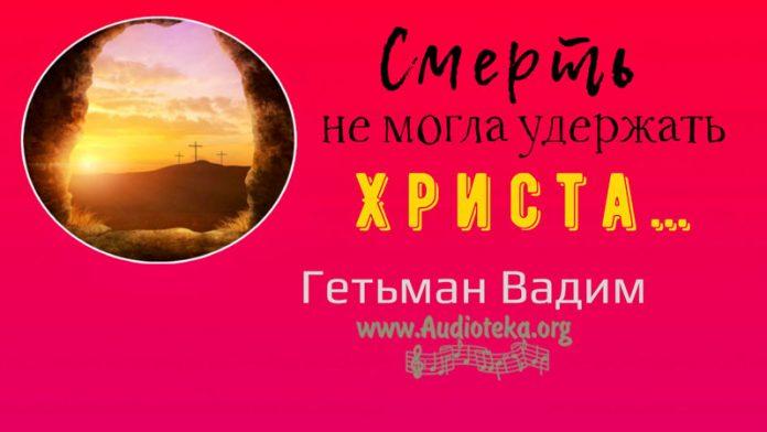 Смерть не могла удержать Христа - Гетьман Вадим