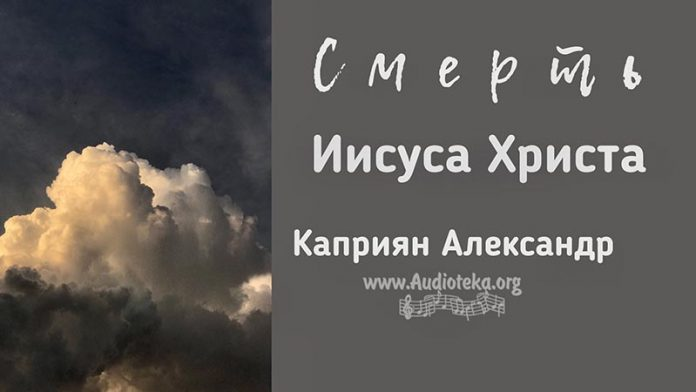 Смерть Иисуса Христа - Каприян Александр