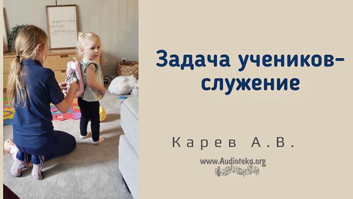Задача учеников – служение - Карев А. В.