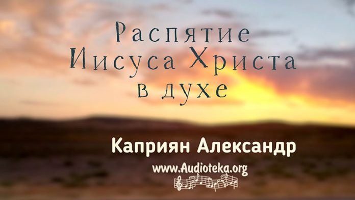 Распятие Иисуса Христа в духе - Каприян Александр