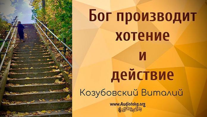 Бог производит хотение и действие в вас - Козубовский Виталий