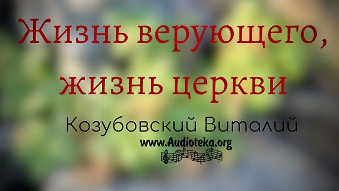 Жизнь верующего, жизнь церкви - Виталий Козубовский