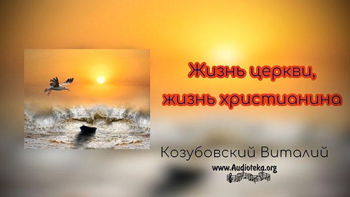 Жизнь церкви, жизнь христианина - Виталий Козубовский