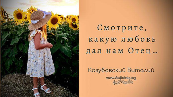 Смотрите, какую любовь дал нам Отец - Виталий Козубовский