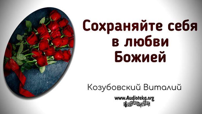 Сохраняйте себя в любви Божией - Виталий Козубовскийv