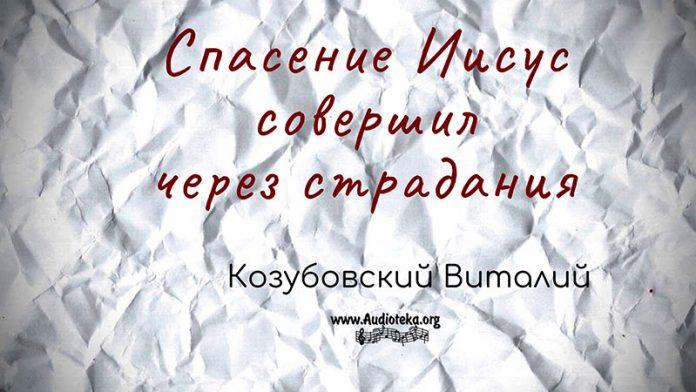 Спасение Иисус совершил через страдания - Виталий Козубовский