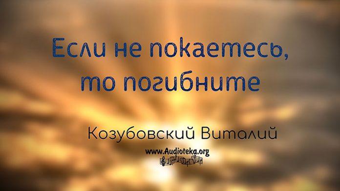Если не покаетесь, то погибнете - Виталий Козубовский