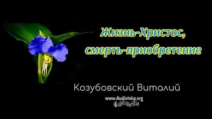 Жизнь - Христос, смерть - приобретение - Виталий Козубовский