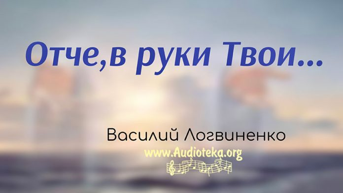 Отче, в руки Твои - Василий Логвиненко
