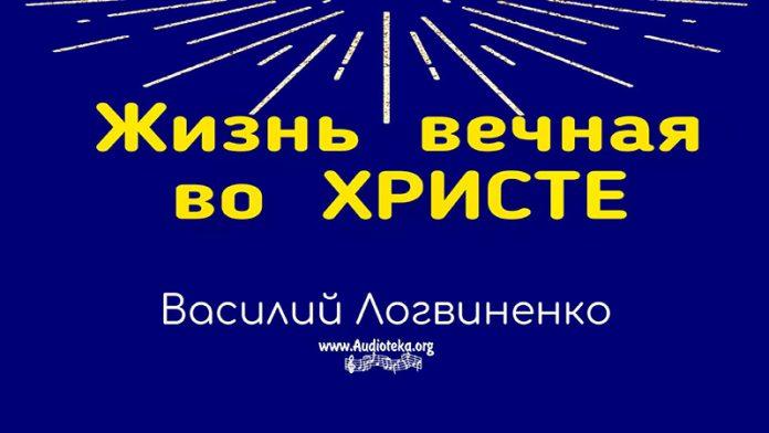 Жизнь вечная во Христе - Василий Логвиненко